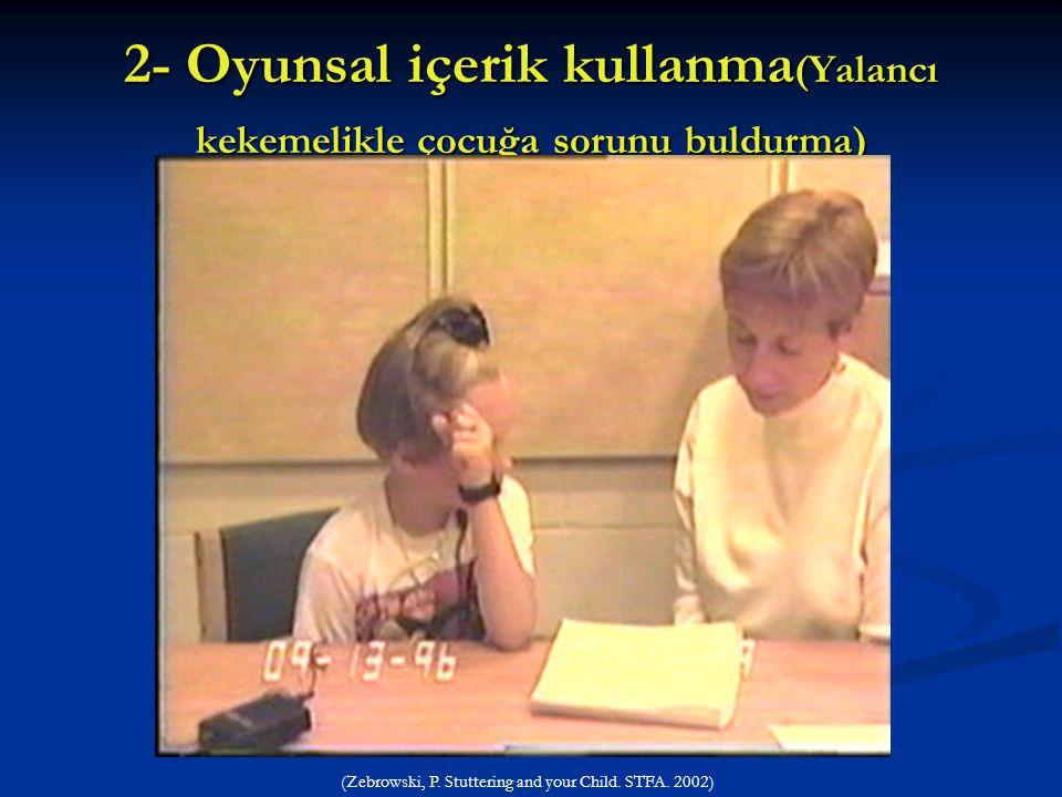 2- Oyunsal içerik kullanma (Yalancı kekemelikle çocuğa sorunu buldurma) (Zebrowski, P. Stuttering and your Child. STFA. 2002)