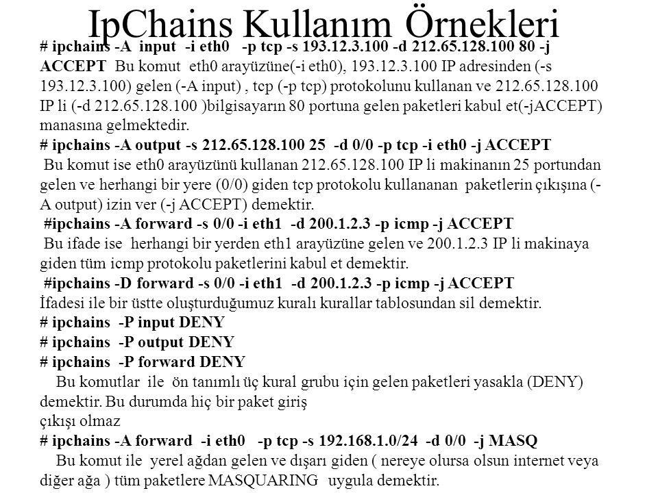 IpChains Kullanım Örnekleri # ipchains -A input -i eth0 -p tcp -s 193.12.3.100 -d 212.65.128.100 80 -j ACCEPT Bu komut eth0 arayüzüne(-i eth0), 193.12.3.100 IP adresinden (-s 193.12.3.100) gelen (-A input), tcp (-p tcp) protokolunu kullanan ve 212.65.128.100 IP li (-d 212.65.128.100 )bilgisayarın 80 portuna gelen paketleri kabul et(-jACCEPT) manasına gelmektedir.