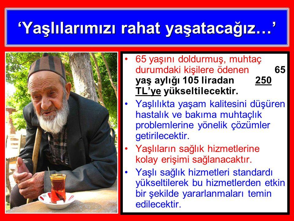 65 yaşını doldurmuş, muhtaç durumdaki kişilere ödenen 65 yaş aylığı 105 liradan 250 TL'ye yükseltilecektir.