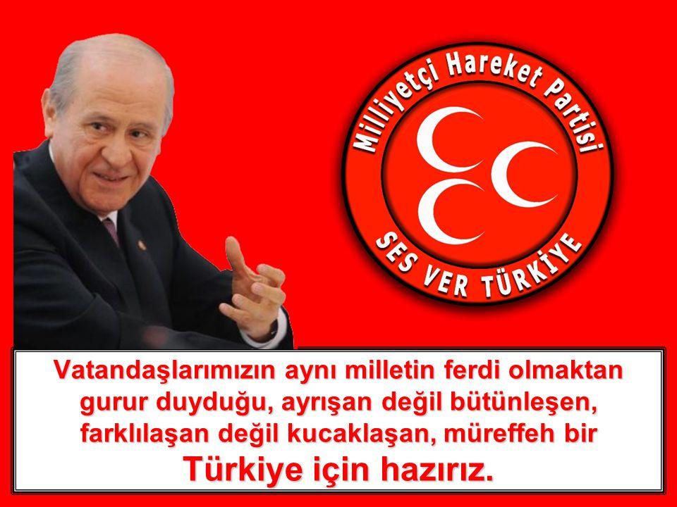 Vatandaşlarımızın aynı milletin ferdi olmaktan gurur duyduğu, ayrışan değil bütünleşen, farklılaşan değil kucaklaşan, müreffeh bir Türkiye için hazırız.