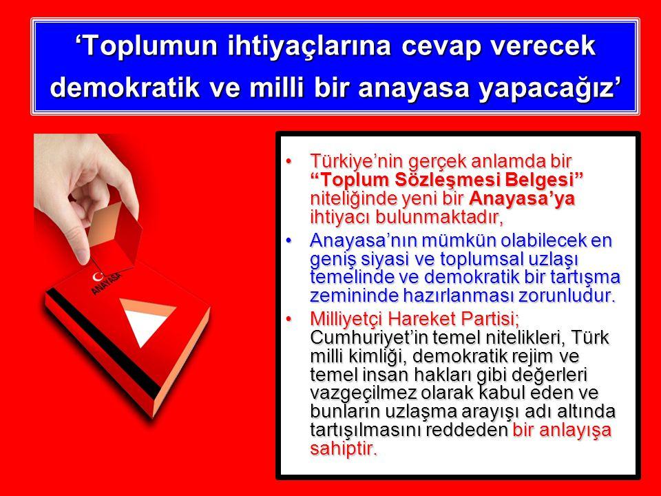 'Toplumun ihtiyaçlarına cevap verecek demokratik ve milli bir anayasa yapacağız' Türkiye'nin gerçek anlamda bir Toplum Sözleşmesi Belgesi niteliğinde yeni bir Anayasa'ya ihtiyacı bulunmaktadır,Türkiye'nin gerçek anlamda bir Toplum Sözleşmesi Belgesi niteliğinde yeni bir Anayasa'ya ihtiyacı bulunmaktadır, Anayasa'nın mümkün olabilecek en geniş siyasi ve toplumsal uzlaşı temelinde ve demokratik bir tartışma zemininde hazırlanması zorunludur.Anayasa'nın mümkün olabilecek en geniş siyasi ve toplumsal uzlaşı temelinde ve demokratik bir tartışma zemininde hazırlanması zorunludur.