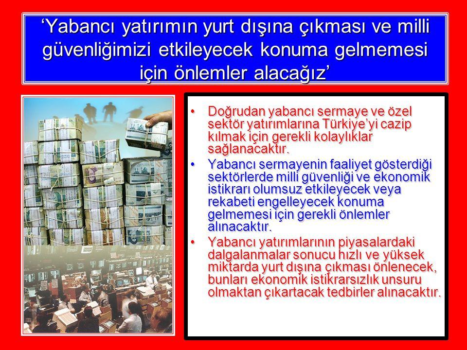 'Yabancı yatırımın yurt dışına çıkması ve milli güvenliğimizi etkileyecek konuma gelmemesi için önlemler alacağız' Doğrudan yabancı sermaye ve özel sektör yatırımlarına Türkiye'yi cazip kılmak için gerekli kolaylıklar sağlanacaktır.Doğrudan yabancı sermaye ve özel sektör yatırımlarına Türkiye'yi cazip kılmak için gerekli kolaylıklar sağlanacaktır.