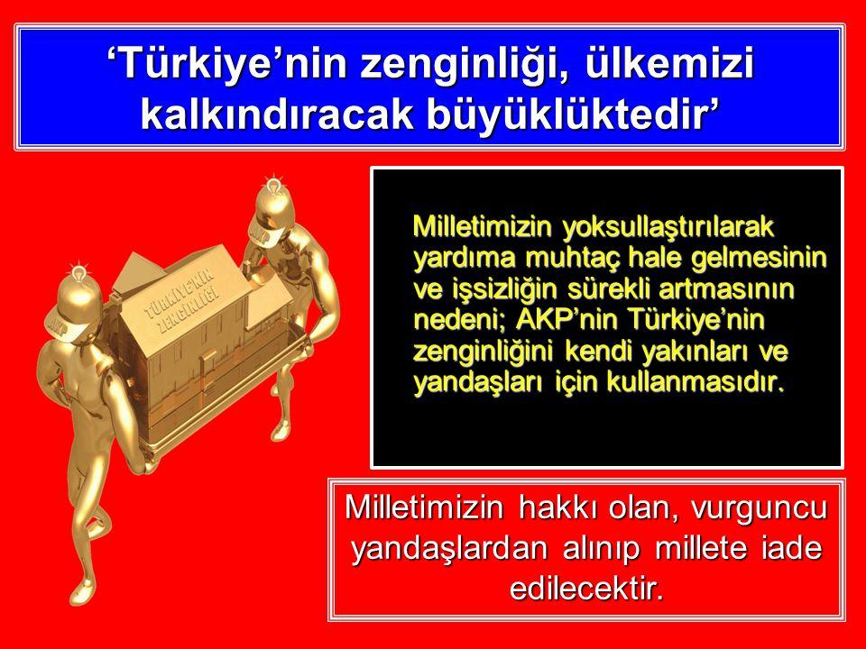 'Türkiye'nin zenginliği, ülkemizi kalkındıracak büyüklüktedir' Milletimizin yoksullaştırılarak yardıma muhtaç hale gelmesinin ve işsizliğin sürekli artmasının nedeni; AKP'nin Türkiye'nin zenginliğini kendi yakınları ve yandaşları için kullanmasıdır.