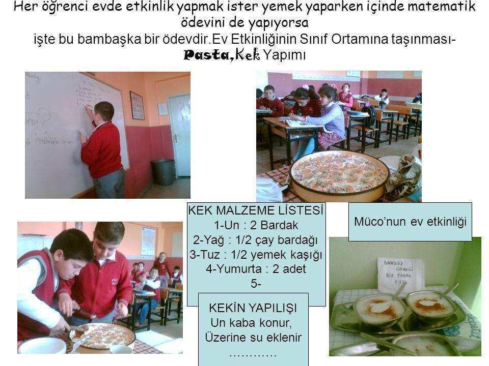 Her öğrenci evde etkinlik yapmak ister yemek yaparken içinde matematik ödevini de yapıyorsa işte bu bambaşka bir ödevdir.Ev Etkinliğinin Sınıf Ortamına taşınması- Pasta, Kek Yapımı KEK MALZEME LİSTESİ 1-Un : 2 Bardak 2-Yağ : 1/2 çay bardağı 3-Tuz : 1/2 yemek kaşığı 4-Yumurta : 2 adet 5- KEKİN YAPILIŞI Un kaba konur, Üzerine su eklenir ………… Müco'nun ev etkinliği