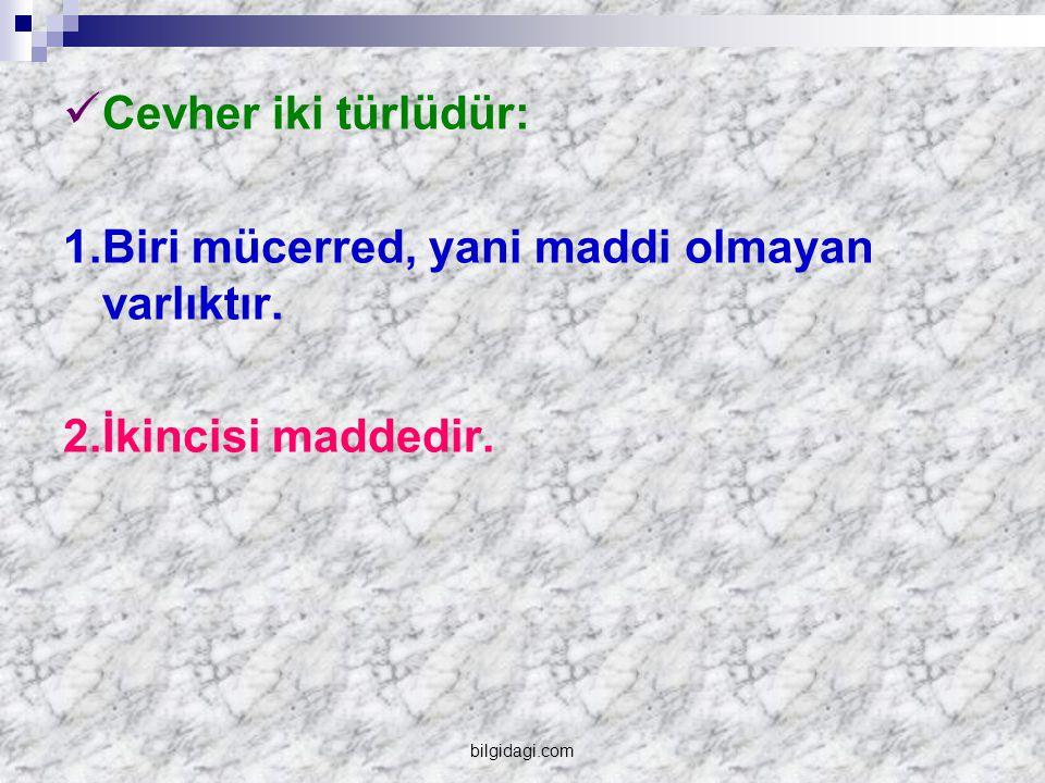 Cevher iki türlüdür: 1.Biri mücerred, yani maddi olmayan varlıktır. 2.İkincisi maddedir. bilgidagi.com