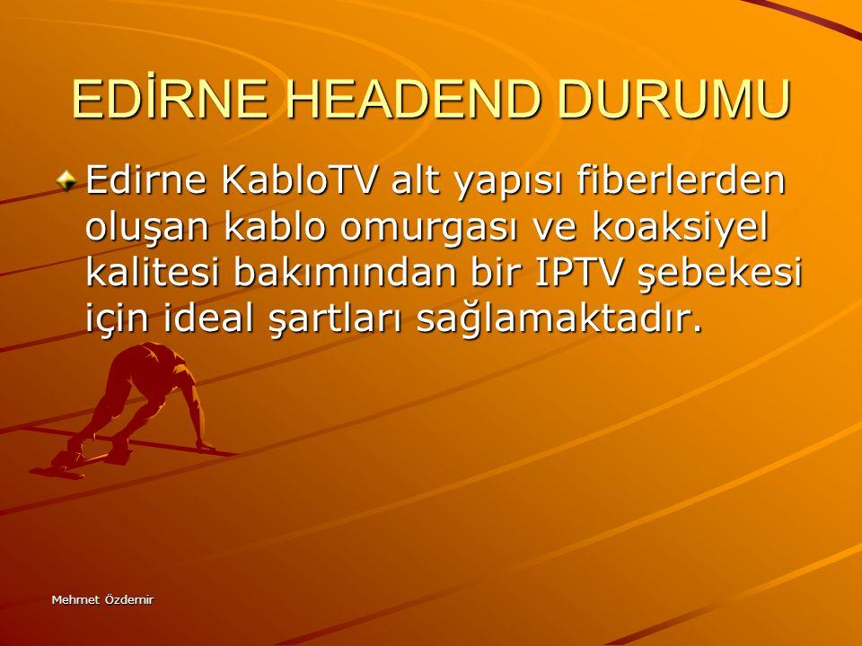 Mehmet Özdemir EDİRNE HEADEND DURUMU Edirne KabloTV alt yapısı fiberlerden oluşan kablo omurgası ve koaksiyel kalitesi bakımından bir IPTV şebekesi iç