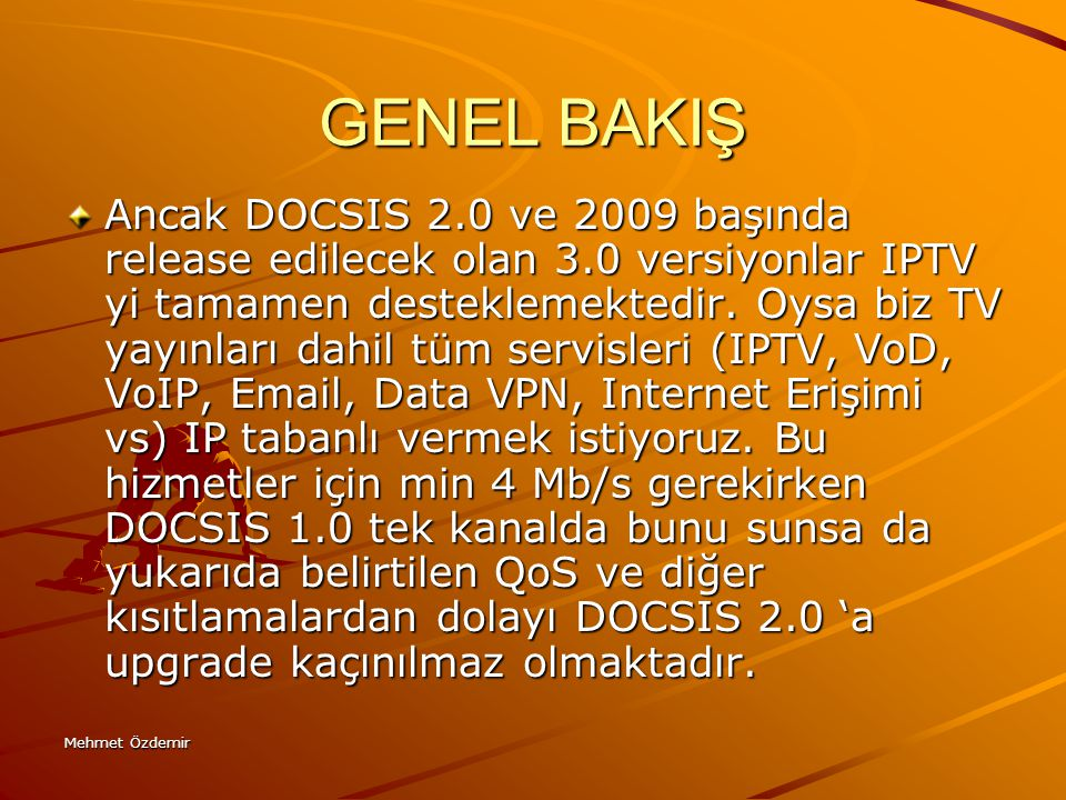 Mehmet Özdemir GENEL BAKIŞ Ancak DOCSIS 2.0 ve 2009 başında release edilecek olan 3.0 versiyonlar IPTV yi tamamen desteklemektedir. Oysa biz TV yayınl