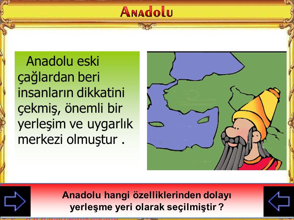 Anadolu eski çağlardan beri insanların dikkatini çekmiş, önemli bir yerleşim ve uygarlık merkezi olmuştur.