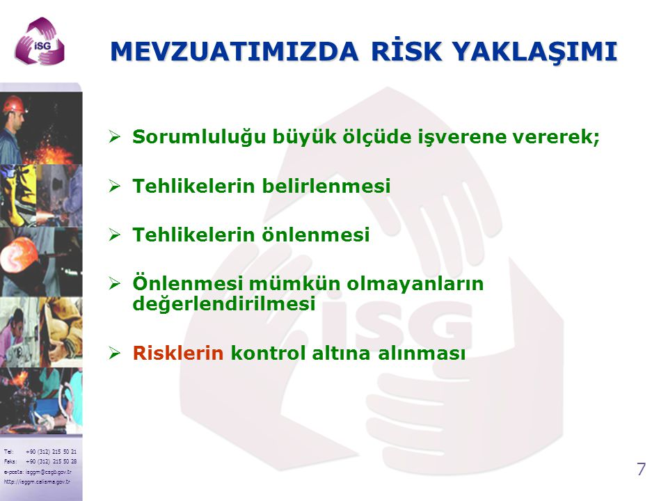 28 Tel: +90 (312) 215 50 21 Faks: +90 (312) 215 50 28 e-posta: isggm@csgb.gov.tr http://isggm.calisma.gov.tr SONUÇ EYLEM 15,16,20,25 KABUL EDİLEMEZ RİSK Bu risklerle ilgili hemen çalışma yapın 8,9,10,12 DİKKATE DEĞER RİSK Bu risklere mümkün olduğu kadar çabuk müdahale edin 1,2,3,4,5,6 KABUL EDİLEBİLİR RİSK Acil tedbir gerektirmeyebilir KABUL EDİLEMEZ RİSK DİKKATE DEĞER RİSK KABUL EDİLEBİLİR RİSK