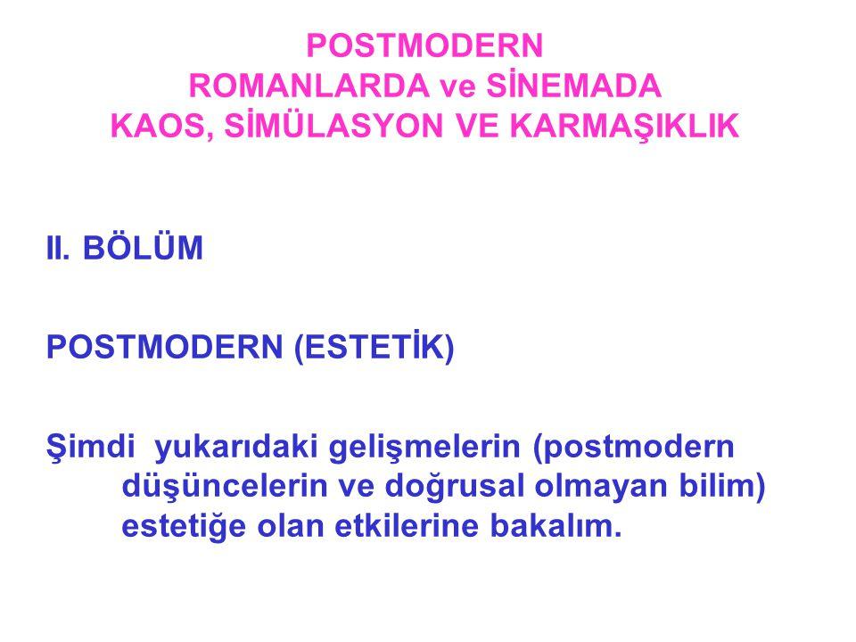 POSTMODERN ROMANLARDA ve SİNEMADA KAOS, SİMÜLASYON VE KARMAŞIKLIK II. BÖLÜM POSTMODERN (ESTETİK) Şimdi yukarıdaki gelişmelerin (postmodern düşünceleri