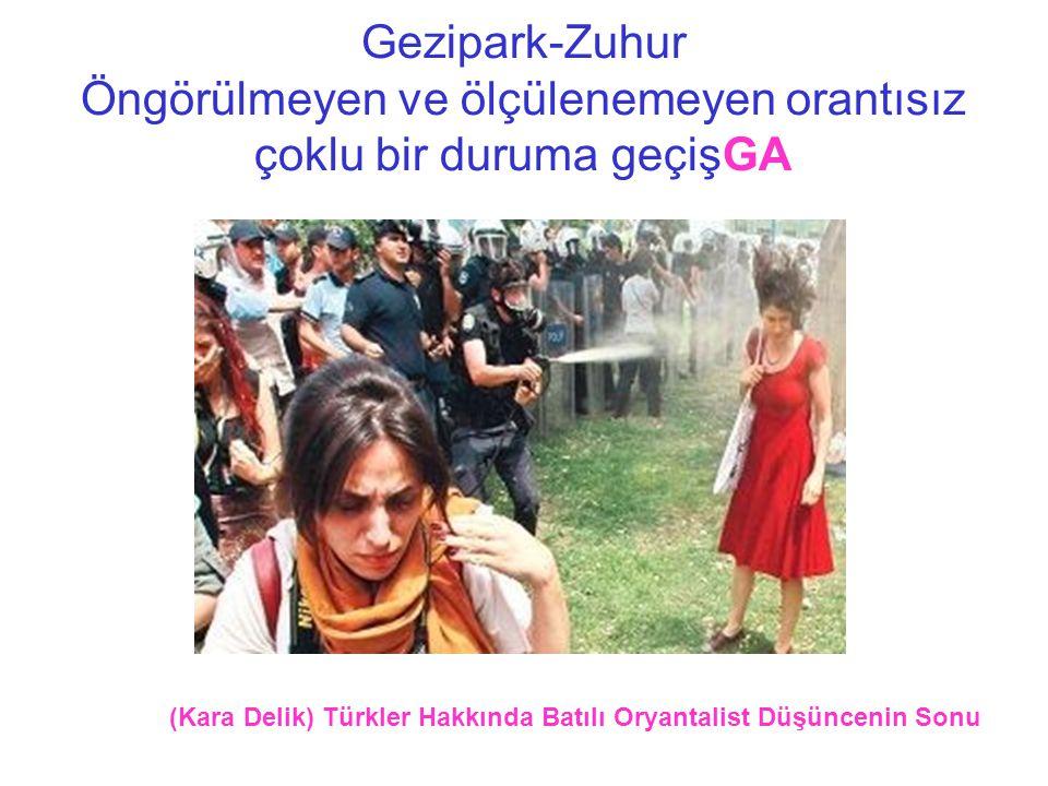 Gezipark-Zuhur Öngörülmeyen ve ölçülenemeyen orantısız çoklu bir duruma geçişGA (Kara Delik) Türkler Hakkında Batılı Oryantalist Düşüncenin Sonu