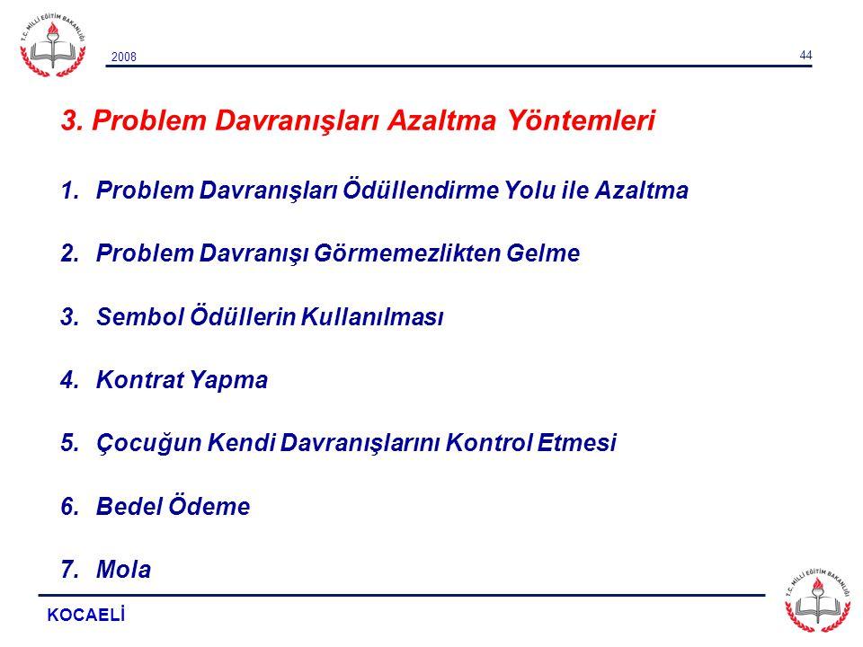 2008 KOCAELİ 44 3. Problem Davranışları Azaltma Yöntemleri 1.Problem Davranışları Ödüllendirme Yolu ile Azaltma 2.Problem Davranışı Görmemezlikten Gel
