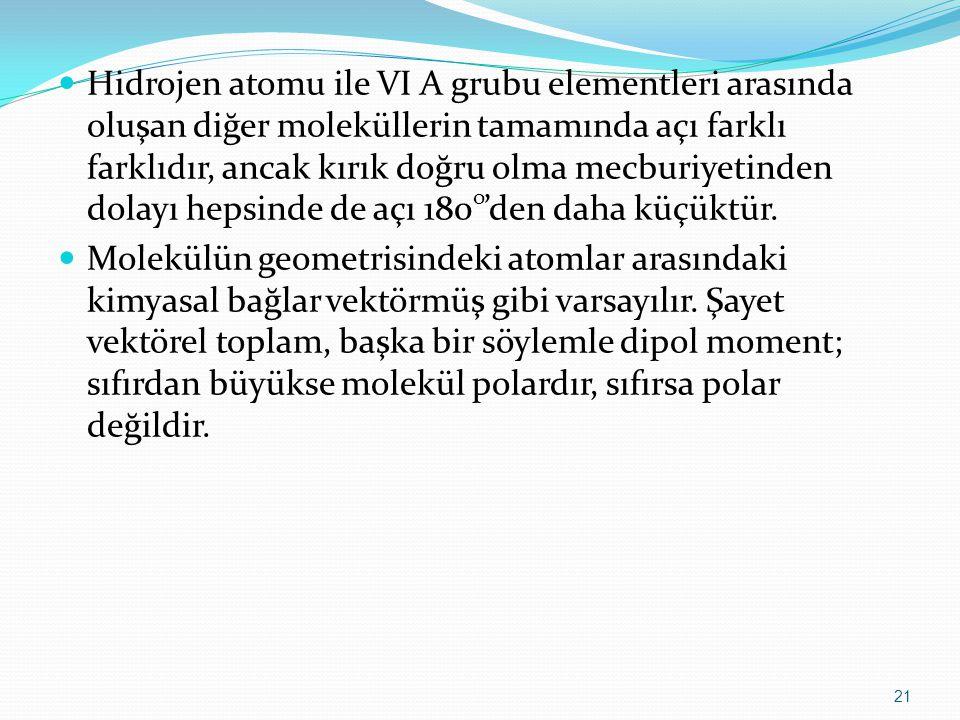 Hidrojen atomu ile VI A grubu elementleri arasında oluşan diğer moleküllerin tamamında açı farklı farklıdır, ancak kırık doğru olma mecburiyetinden do