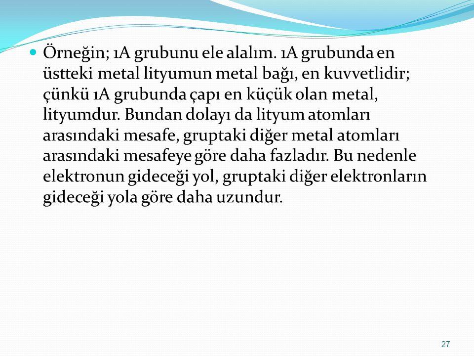 Örneğin; 1A grubunu ele alalım. 1A grubunda en üstteki metal lityumun metal bağı, en kuvvetlidir; çünkü 1A grubunda çapı en küçük olan metal, lityumdu