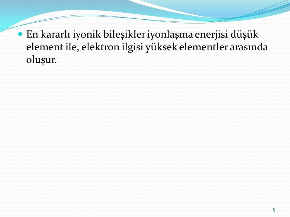 En kararlı iyonik bileşikler iyonlaşma enerjisi düşük element ile, elektron ilgisi yüksek elementler arasında oluşur. 6