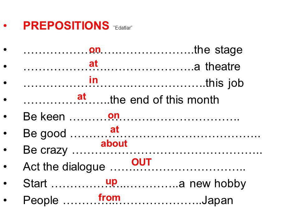 "PREPOSITIONS ""Edatlar"" …………………….………………..the stage ………………….…………………..a theatre ……………………….………………..this job …………………..the end of this month Be keen …………………"
