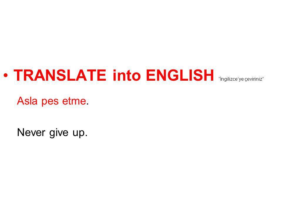 """TRANSLATE into ENGLISH """"İngilizce'ye çeviriniz"""" Asla pes etme. Never give up."""