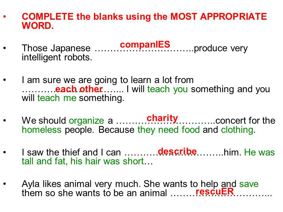 COMPLETE the blanks using the MOST APPROPRIATE WORD. Those Japanese …………………………..produce very intelligent robots. I am sure we are going to learn a lot