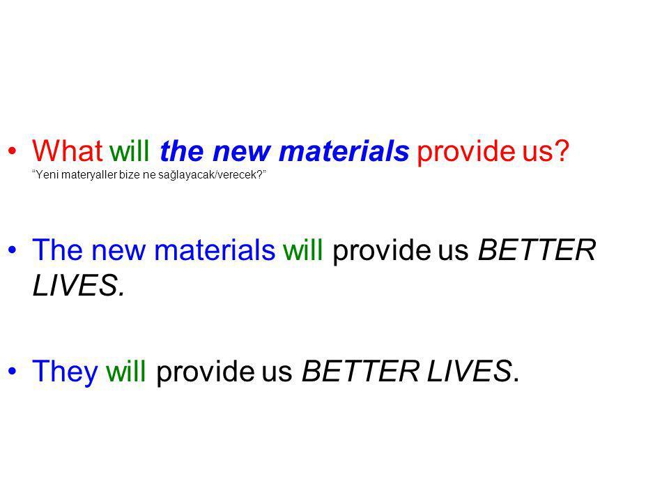 "What will the new materials provide us? ""Yeni materyaller bize ne sağlayacak/verecek?"" The new materials will provide us BETTER LIVES. They will provi"