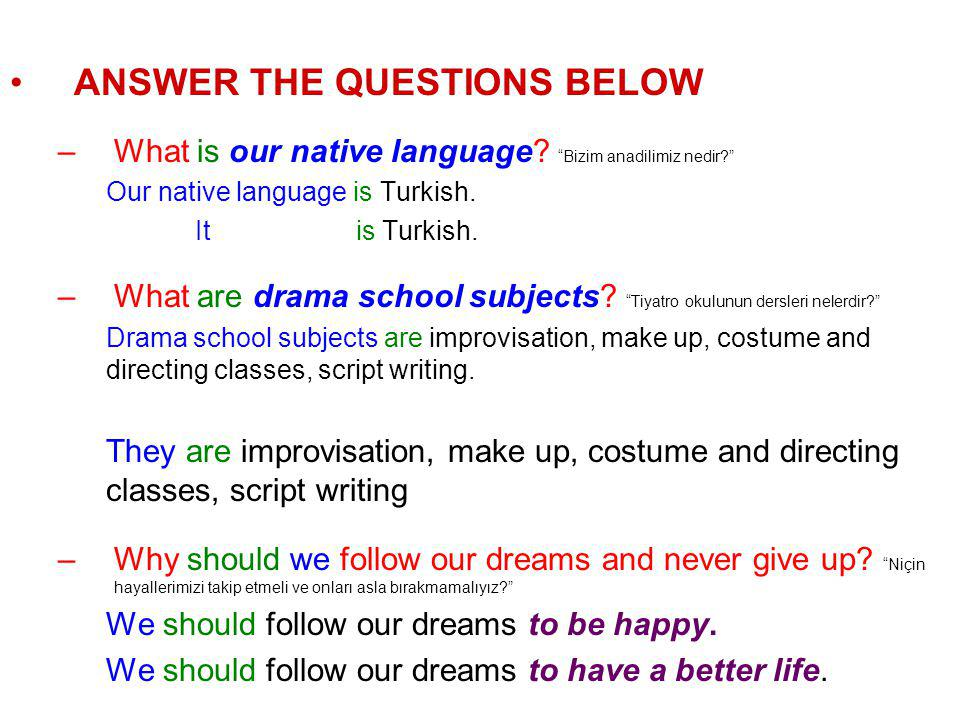 "ANSWER THE QUESTIONS BELOW –What is our native language? ""Bizim anadilimiz nedir?"" Our native language is Turkish. It is Turkish. –What are drama scho"