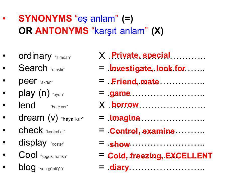"SYNONYMS ""eş anlam"" (=) OR ANTONYMS ""karşıt anlam"" (X) ordinary ""sıradan"" X ………………………….. Search ""araştır"" = ………………………….. peer ""akran"" = ………………………….. p"