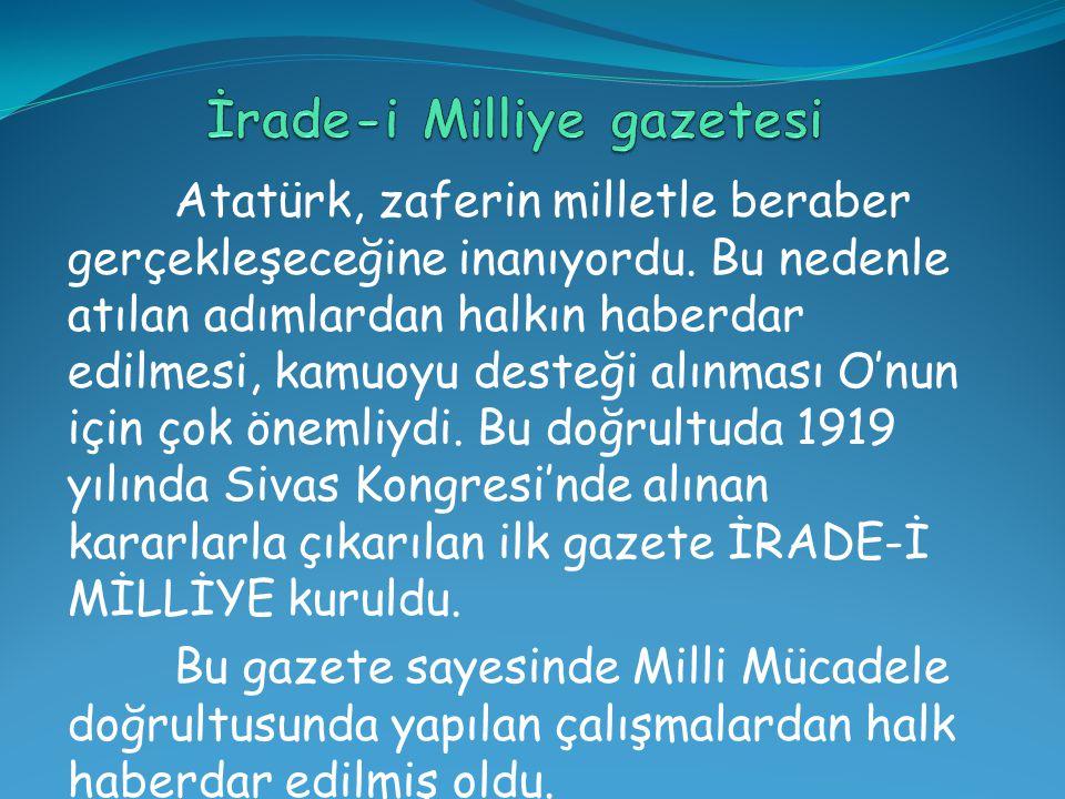 Atatürk, zaferin milletle beraber gerçekleşeceğine inanıyordu. Bu nedenle atılan adımlardan halkın haberdar edilmesi, kamuoyu desteği alınması O'nun i