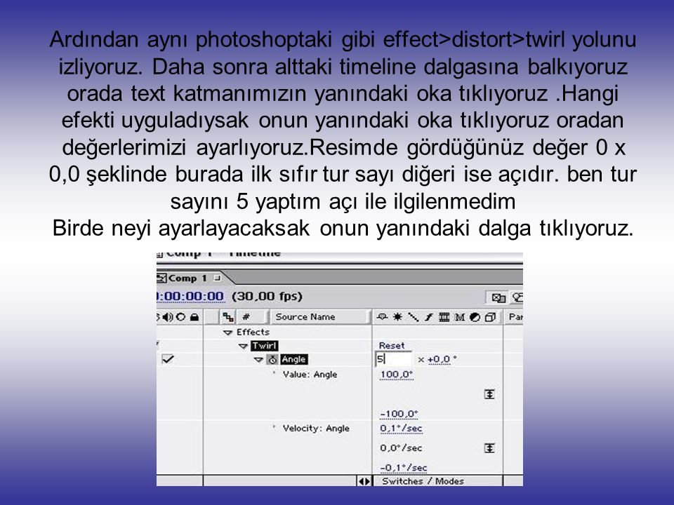 Ardından aynı photoshoptaki gibi effect>distort>twirl yolunu izliyoruz. Daha sonra alttaki timeline dalgasına balkıyoruz orada text katmanımızın yanın
