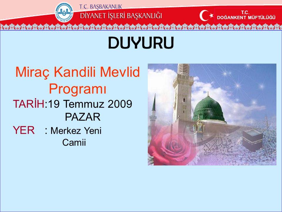 T.C. DOĞANKENT MÜFTÜLÜĞÜ DUYURU Miraç Kandili Mevlid Programı TARİH:19 Temmuz 2009 PAZAR YER : Merkez Yeni Camii