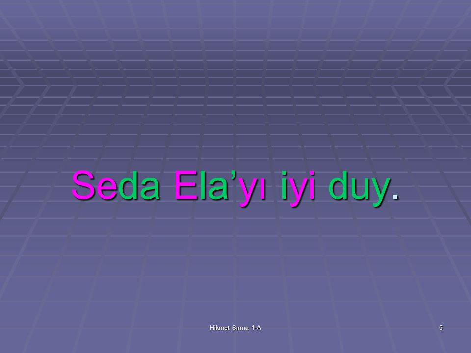 Hikmet Sırma 1-A5 Seda Ela'yı iyi duy.
