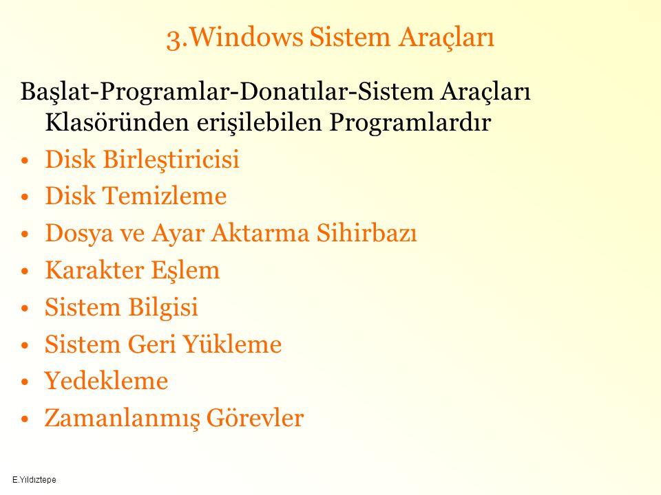 E.Yıldıztepe 3.Windows Sistem Araçları Başlat-Programlar-Donatılar-Sistem Araçları Klasöründen erişilebilen Programlardır Disk Birleştiricisi Disk Temizleme Dosya ve Ayar Aktarma Sihirbazı Karakter Eşlem Sistem Bilgisi Sistem Geri Yükleme Yedekleme Zamanlanmış Görevler