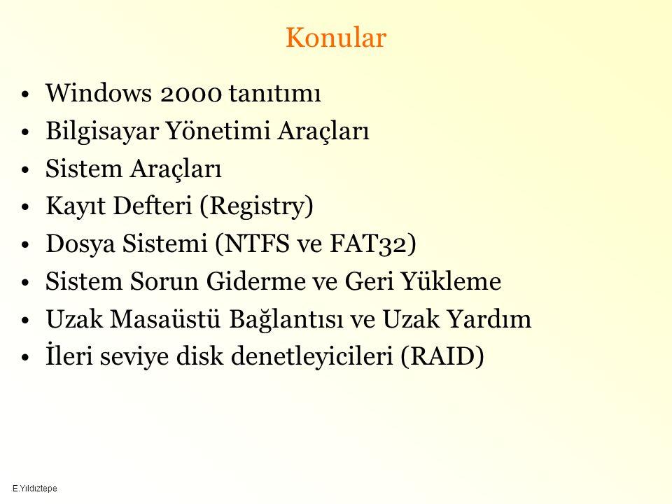 E.Yıldıztepe Konular Windows 2000 tanıtımı Bilgisayar Yönetimi Araçları Sistem Araçları Kayıt Defteri (Registry) Dosya Sistemi (NTFS ve FAT32) Sistem Sorun Giderme ve Geri Yükleme Uzak Masaüstü Bağlantısı ve Uzak Yardım İleri seviye disk denetleyicileri (RAID)