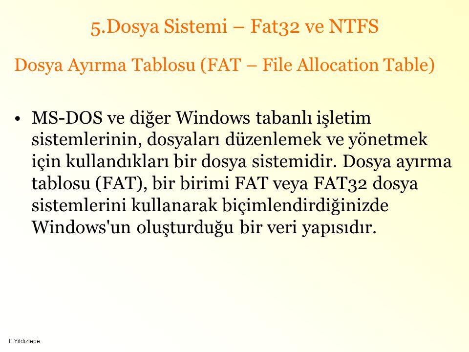 E.Yıldıztepe 5.Dosya Sistemi – Fat32 ve NTFS Dosya Ayırma Tablosu (FAT – File Allocation Table) MS-DOS ve diğer Windows tabanlı işletim sistemlerinin, dosyaları düzenlemek ve yönetmek için kullandıkları bir dosya sistemidir.