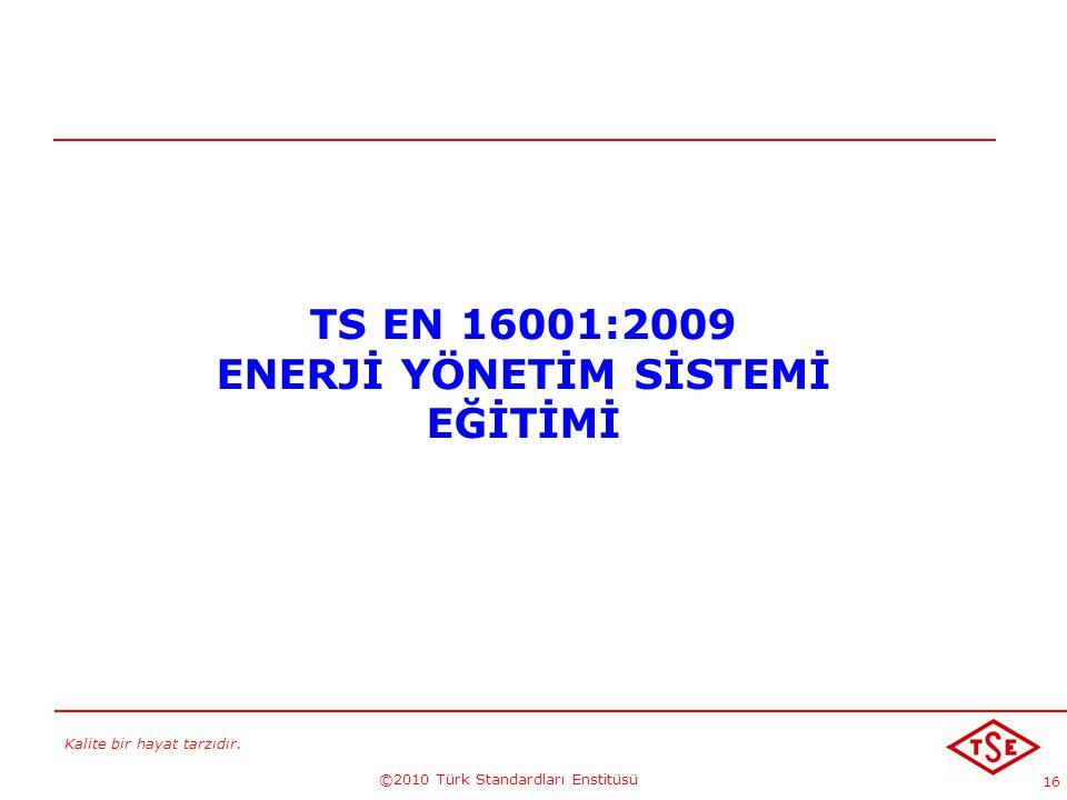 Kalite bir hayat tarzıdır. ©2010 Türk Standardları Enstitüsü 16 TS EN 16001:2009 ENERJİ YÖNETİM SİSTEMİ EĞİTİMİ