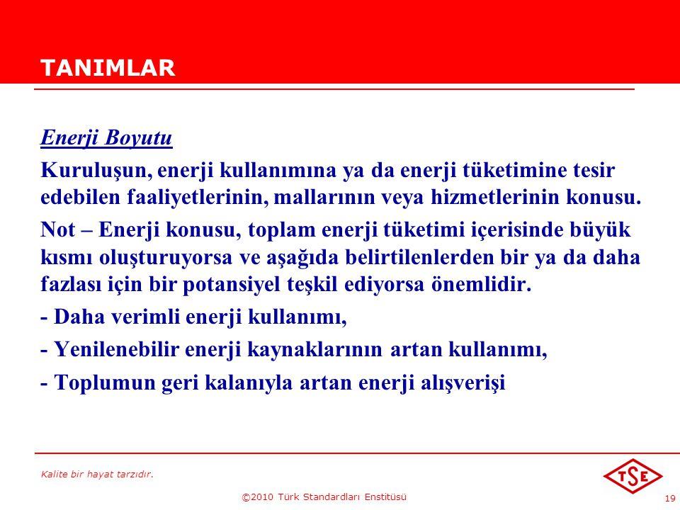 Kalite bir hayat tarzıdır. ©2010 Türk Standardları Enstitüsü 19 TANIMLAR Enerji Boyutu Kuruluşun, enerji kullanımına ya da enerji tüketimine tesir ede