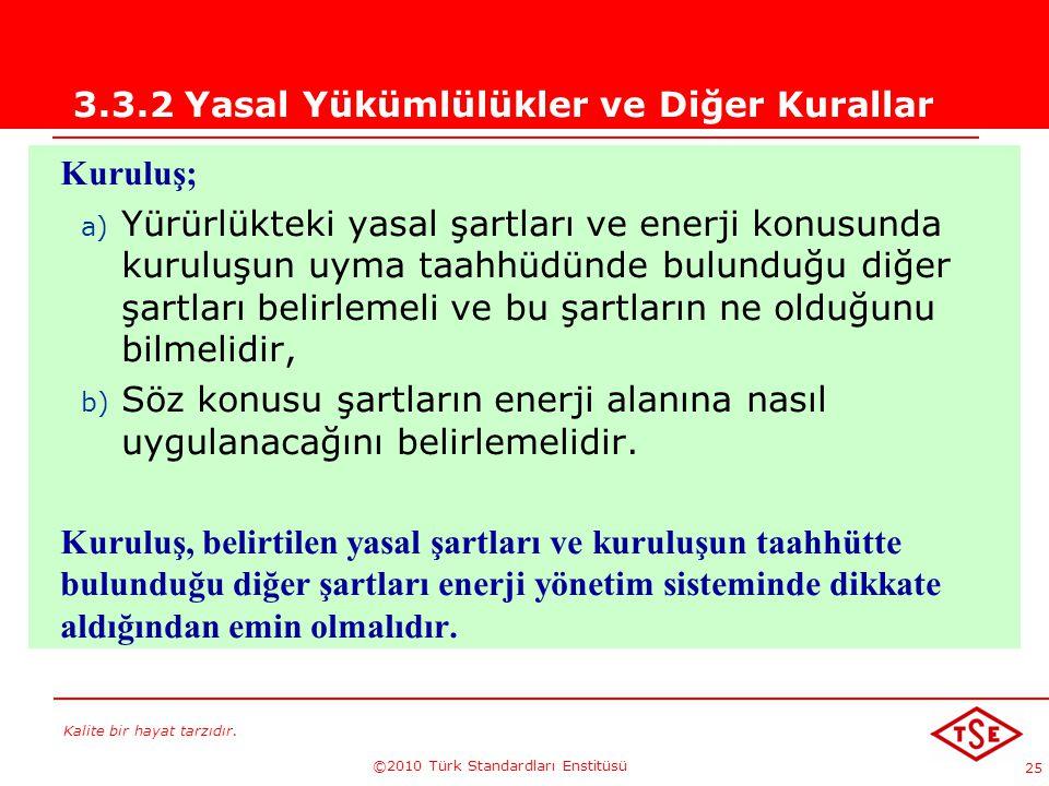 Kalite bir hayat tarzıdır. ©2010 Türk Standardları Enstitüsü 25 3.3.2 Yasal Yükümlülükler ve Diğer Kurallar Kuruluş; a) Yürürlükteki yasal şartları ve