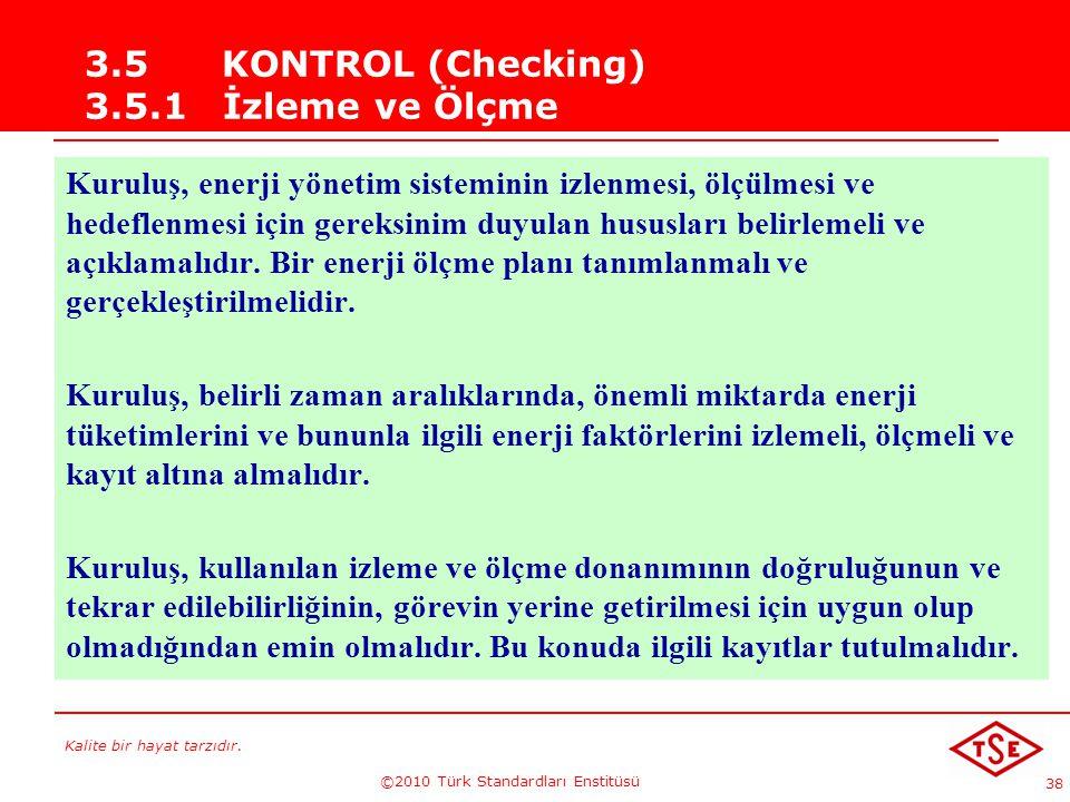 Kalite bir hayat tarzıdır. ©2010 Türk Standardları Enstitüsü 38 3.5 KONTROL (Checking) 3.5.1 İzleme ve Ölçme Kuruluş, enerji yönetim sisteminin izlenm