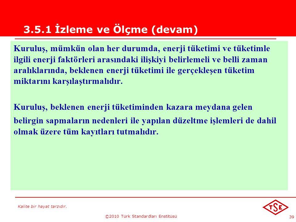 Kalite bir hayat tarzıdır. ©2010 Türk Standardları Enstitüsü 39 3.5.1 İzleme ve Ölçme (devam) Kuruluş, mümkün olan her durumda, enerji tüketimi ve tük