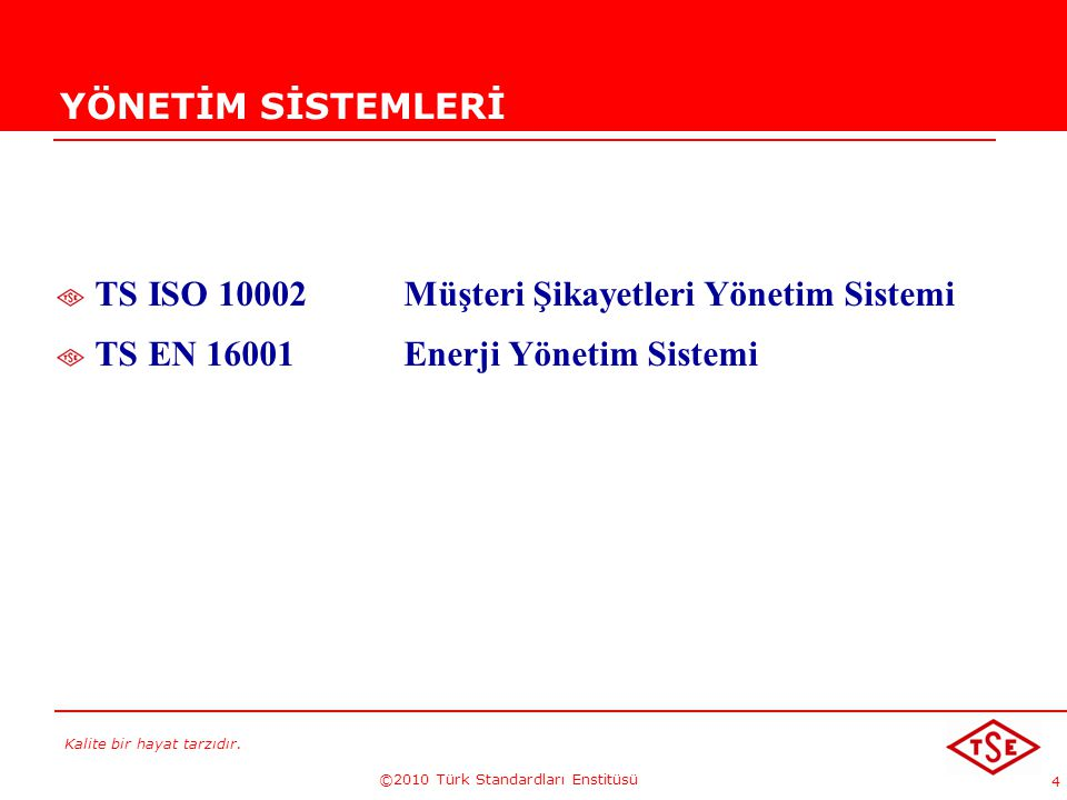 Kalite bir hayat tarzıdır. ©2010 Türk Standardları Enstitüsü 4 YÖNETİM SİSTEMLERİ TS ISO 10002 Müşteri Şikayetleri Yönetim Sistemi TS EN 16001 Enerji