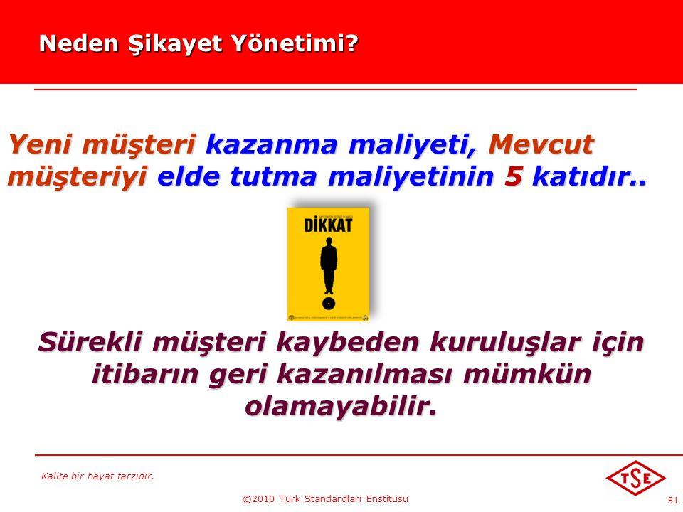 Kalite bir hayat tarzıdır. ©2010 Türk Standardları Enstitüsü 51 Neden Şikayet Yönetimi? Neden Şikayet Yönetimi? Yeni müşteri kazanma maliyeti, Mevcut