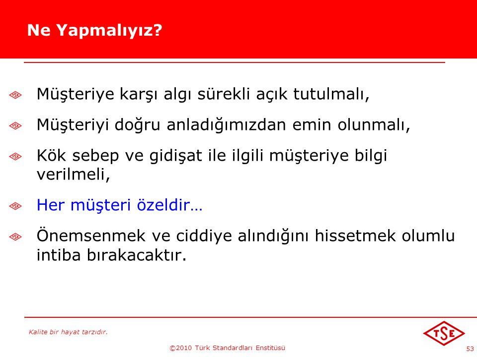 Kalite bir hayat tarzıdır. ©2010 Türk Standardları Enstitüsü 53 Ne Yapmalıyız? Müşteriye karşı algı sürekli açık tutulmalı, Müşteriyi doğru anladığımı