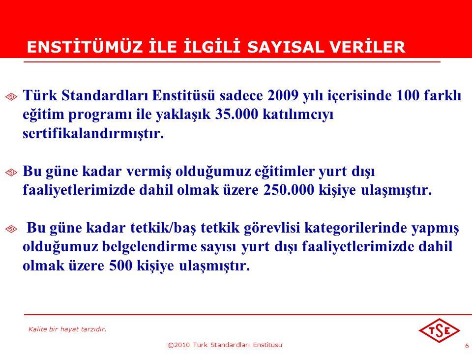 Kalite bir hayat tarzıdır. ©2010 Türk Standardları Enstitüsü 6 ENSTİTÜMÜZ İLE İLGİLİ SAYISAL VERİLER Türk Standardları Enstitüsü sadece 2009 yılı içer