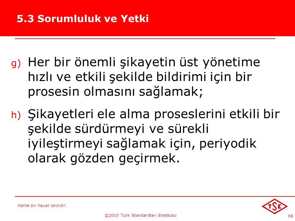 Kalite bir hayat tarzıdır. ©2010 Türk Standardları Enstitüsü 68 5.3 Sorumluluk ve Yetki g) Her bir önemli şikayetin üst yönetime hızlı ve etkili şekil