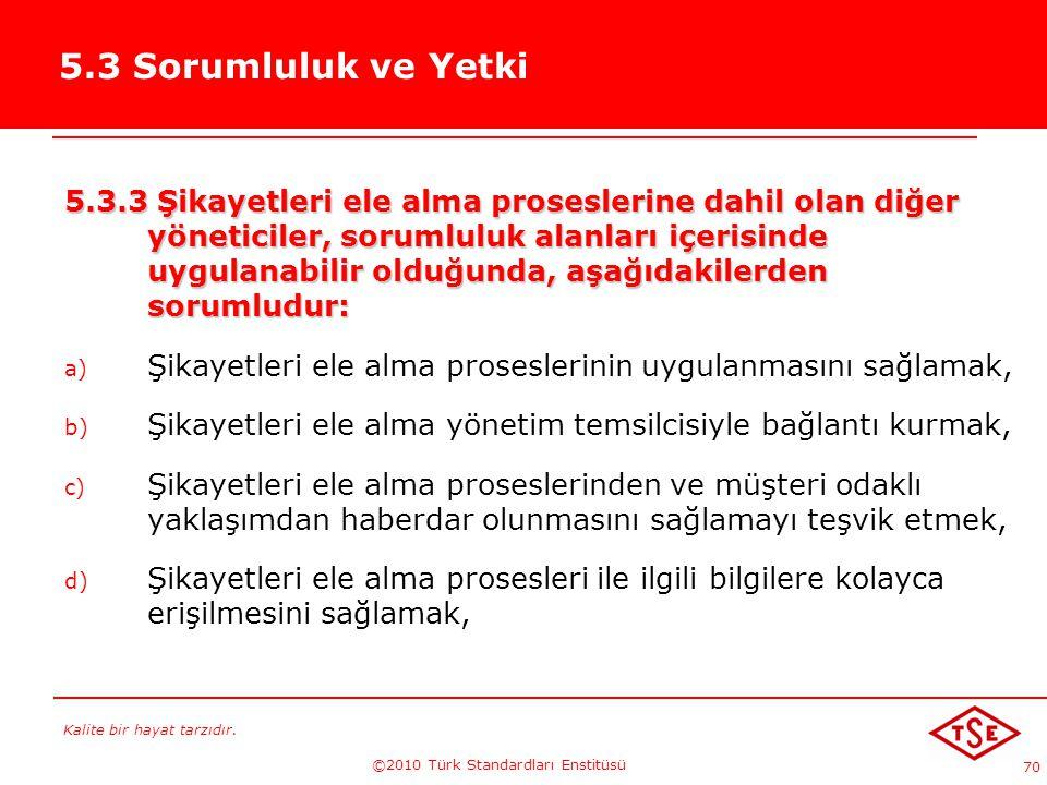 Kalite bir hayat tarzıdır. ©2010 Türk Standardları Enstitüsü 70 5.3 Sorumluluk ve Yetki 5.3.3 Şikayetleri ele alma proseslerine dahil olan diğer yönet