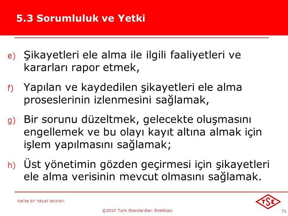 Kalite bir hayat tarzıdır. ©2010 Türk Standardları Enstitüsü 71 5.3 Sorumluluk ve Yetki e) Şikayetleri ele alma ile ilgili faaliyetleri ve kararları r