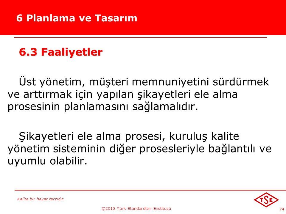 Kalite bir hayat tarzıdır. ©2010 Türk Standardları Enstitüsü 74 6 Planlama ve Tasarım 6.3 Faaliyetler Üst yönetim, müşteri memnuniyetini sürdürmek ve