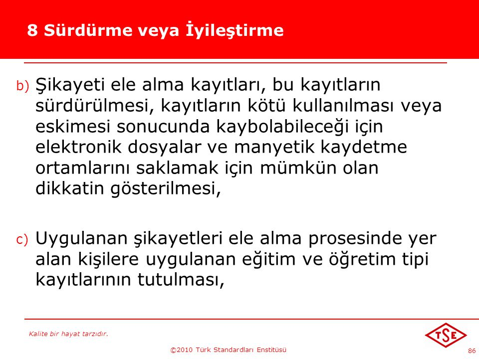 Kalite bir hayat tarzıdır. ©2010 Türk Standardları Enstitüsü 86 8 Sürdürme veya İyileştirme b) Şikayeti ele alma kayıtları, bu kayıtların sürdürülmesi