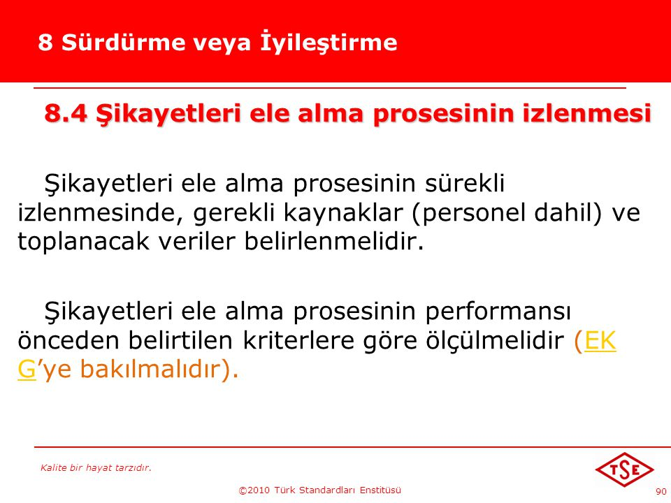 Kalite bir hayat tarzıdır. ©2010 Türk Standardları Enstitüsü 90 8 Sürdürme veya İyileştirme 8.4 Şikayetleri ele alma prosesinin izlenmesi Şikayetleri