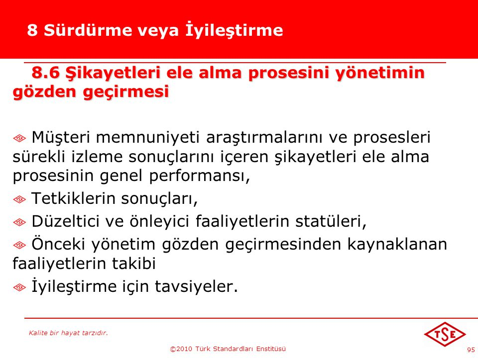 Kalite bir hayat tarzıdır. ©2010 Türk Standardları Enstitüsü 95 8 Sürdürme veya İyileştirme 8.6 Şikayetleri ele alma prosesini yönetimin gözden geçirm