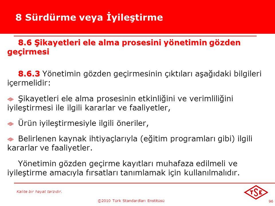 Kalite bir hayat tarzıdır. ©2010 Türk Standardları Enstitüsü 96 8 Sürdürme veya İyileştirme 8.6 Şikayetleri ele alma prosesini yönetimin gözden geçirm