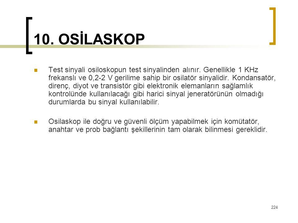 224 10. OSİLASKOP Test sinyali osiloskopun test sinyalinden alınır. Genellikle 1 KHz frekanslı ve 0,2-2 V gerilime sahip bir osilatör sinyalidir. Kond